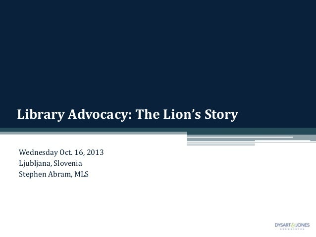 Library Advocacy: The Lion's Story Wednesday Oct. 16, 2013 Ljubljana, Slovenia Stephen Abram, MLS