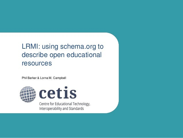 LRMI: using schema.org to describe open educational resources Phil Barker & Lorna M. Campbell