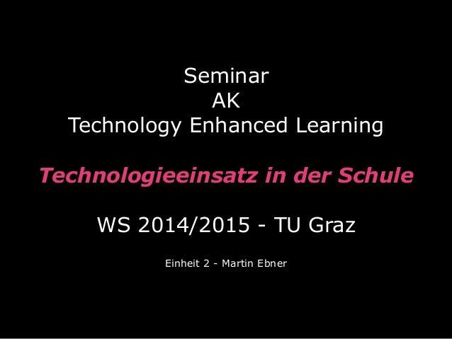 Seminar  AK  Technology Enhanced Learning  Technologieeinsatz in der Schule  WS 2014/2015 - TU Graz  Einheit 2 - Martin Eb...
