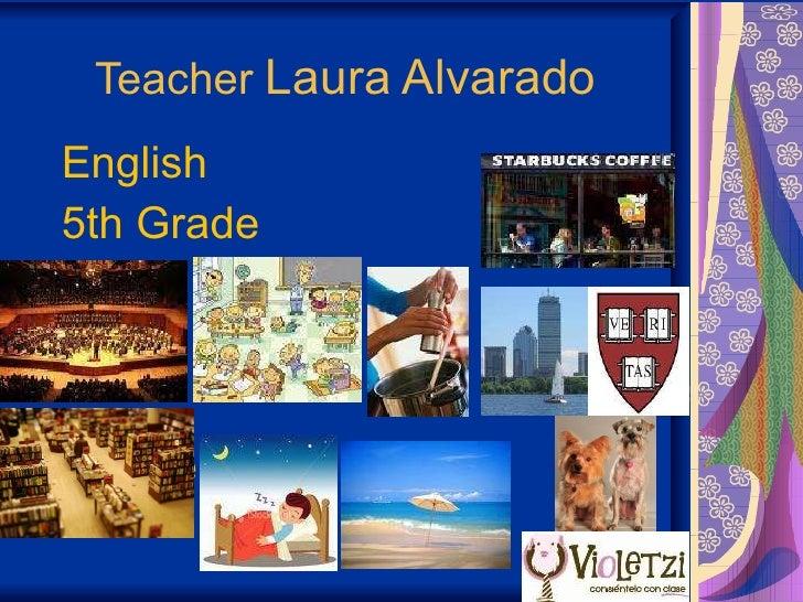 Teacher  Laura Alvarado English  5th Grade Grade