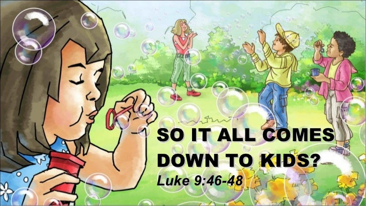 SO IT ALL COMES  DOWN TO KIDS? Luke 9:46-48