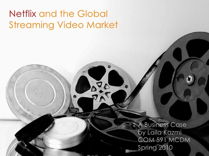 Netflix  and the Global Streaming Video Market A Business Case  by Laila Kazmi COM 591 MCDM  Spring 2010