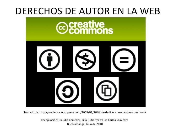 DERECHOS DE AUTOR EN LA WEB <ul><li>Tomado de: http://nopiedra.wordpress.com/2008/02/20/tipos-de-licencias-creative-common...