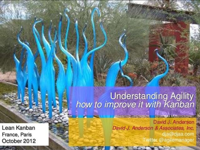 Understanding Agility how to improve it with Kanban Lean Kanban France, Paris  October 2012  David J. Anderson David J. An...