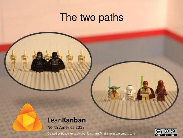 LeanKanbanNorth America 2013The two pathsCreated by Håkan Forss @hakanforss http://hakanforss.wordpress.com