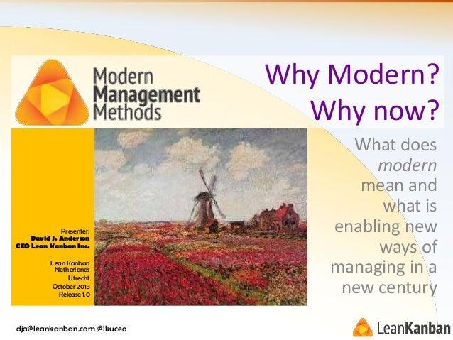 Why Modern? Why now?  Presenter: David J. Anderson CEO Lean Kanban Inc. Lean Kanban Netherlands Utrecht October 2013 Relea...