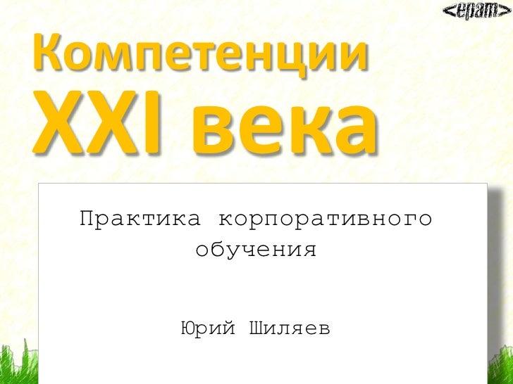 Компетенции XXI века  Практика корпоративного          обучения          Юрий Шиляев