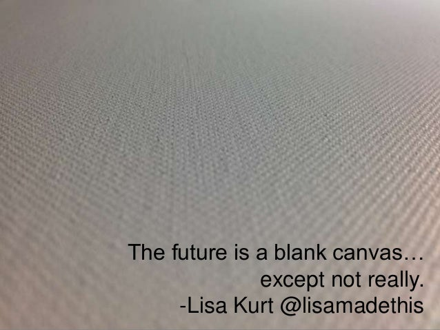 The future is a blank canvas…except not really.-Lisa Kurt @lisamadethis