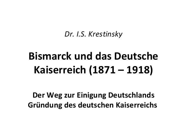 Dr. I.S. Krestinsky Bismarck und das Deutsche Kaiserreich (1871 – 1918) Der Weg zur Einigung Deutschlands Gründung des deu...