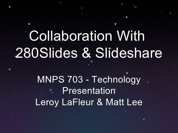 Collaboration With  280Slides & Slideshare MNPS 703 - Technology Presentation Leroy LaFleur & Matt Lee