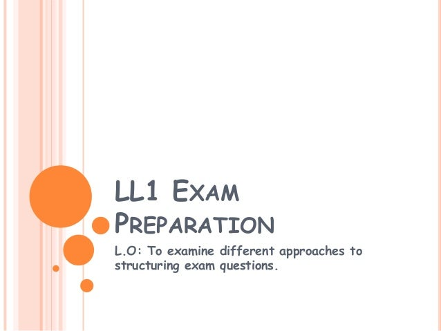 LL1 EXAMPREPARATIONL.O: To examine different approaches tostructuring exam questions.