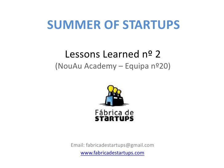 SUMMER OF STARTUPS   Lessons Learned nº 2 (NouAu Academy – Equipa nº20)    Email: fabricadestartups@gmail.com       www.fa...