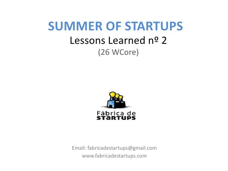 SUMMER OF STARTUPS  Lessons Learned nº 2             (26 WCore)   Email: fabricadestartups@gmail.com      www.fabricadesta...