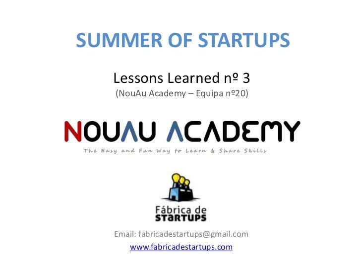 SUMMER OF STARTUPS   Lessons Learned nº 3   (NouAu Academy – Equipa nº20)   Email: fabricadestartups@gmail.com      www.fa...