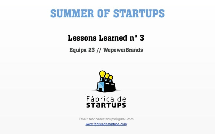 SUMMER OF STARTUPS  Lessons Learned nº 3   Equipa 23 // WepowerBrands      Email: fabricadestartups@gmail.com          www...