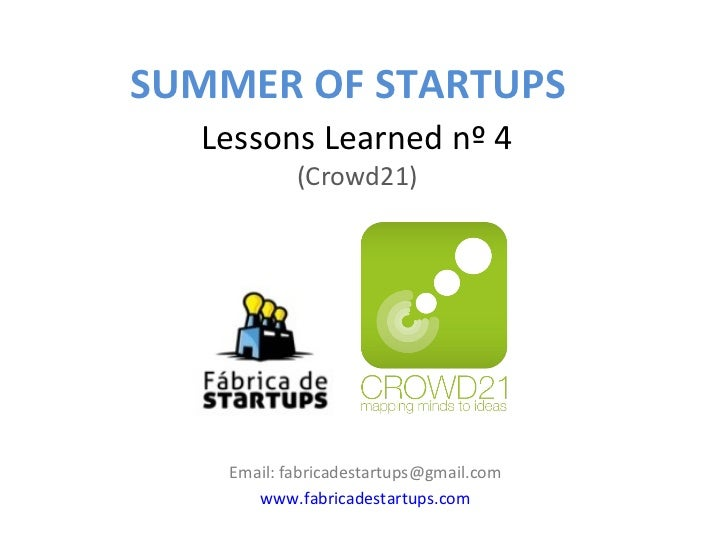 SUMMER OF STARTUPS  Lessons Learned nº 4            (Crowd21)    Email: fabricadestartups@gmail.com       www.fabricadesta...
