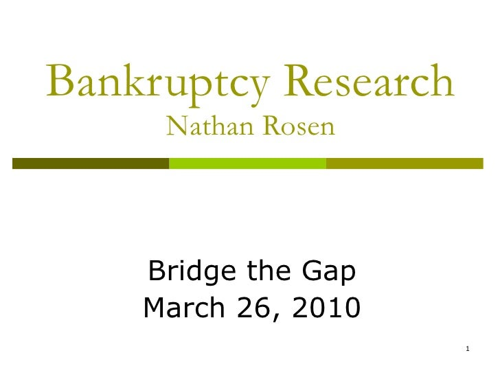 Bankruptcy Research Nathan Rosen Bridge the Gap March 26, 2010