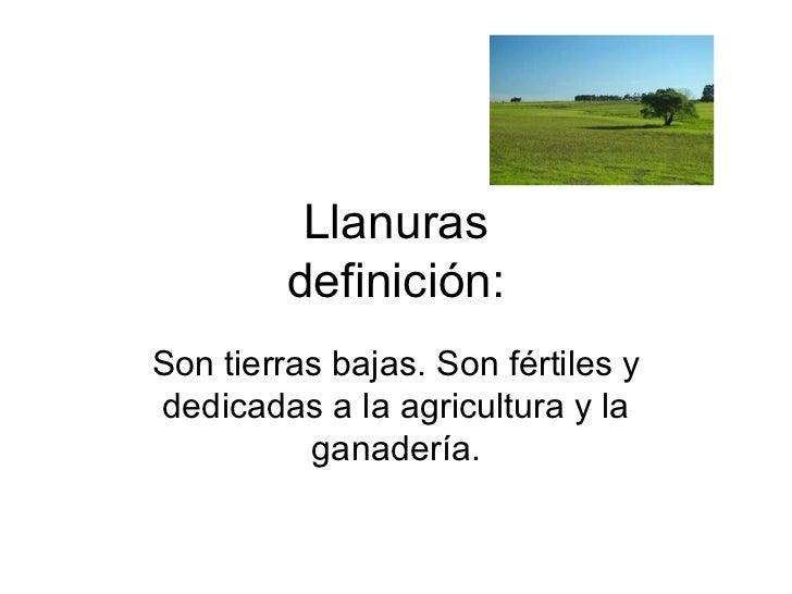 Llanuras definición: Son tierras bajas. Son fértiles y dedicadas a la agricultura y la ganadería.
