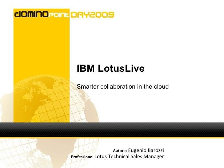IBM LotusLive   Smarter collaboration in the cloud                       Autore: Eugenio Barozzi Professione: Lotus Techni...