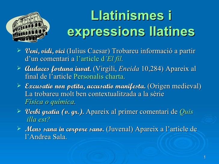 Llatinismes i expressions llatines <ul><li>Veni, vidi, vici  (Iulius Caesar)   Trobareu informació a partir d'un comentari...