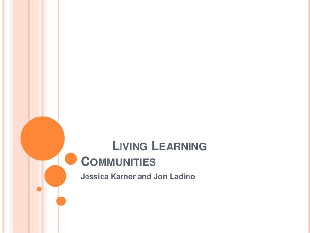 LIVING LEARNING COMMUNITIES Jessica Karner and Jon Ladino