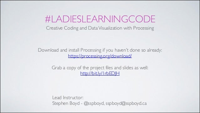 #LADIESLEARNINGCODE Creative Coding and DataVisualization with Processing Lead Instructor:! Stephen Boyd - @sspboyd, sspbo...