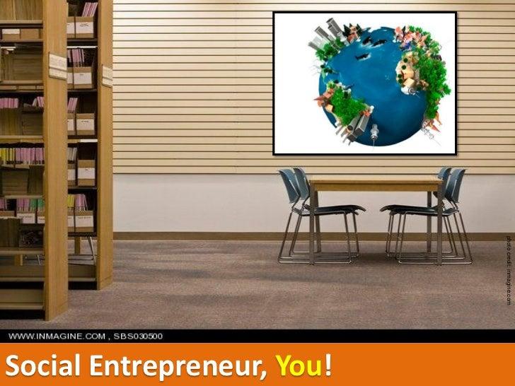photo credit: inmagine.com                             Social Entrepreneur, You!