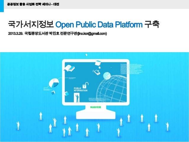 공공정보 활용 사업화 전략 세미나 - 대전1국가서지정보 Open Public Data Platform 구축2013.3.29. 국립중앙도서관박진호전문연구관(jino.kor@gmail.com)