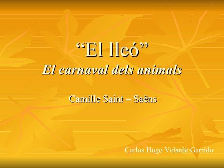 """"""" El lleó"""" El carnaval dels animals Camille Saint – Saëns Carlos Hugo Velarde Garrido"""