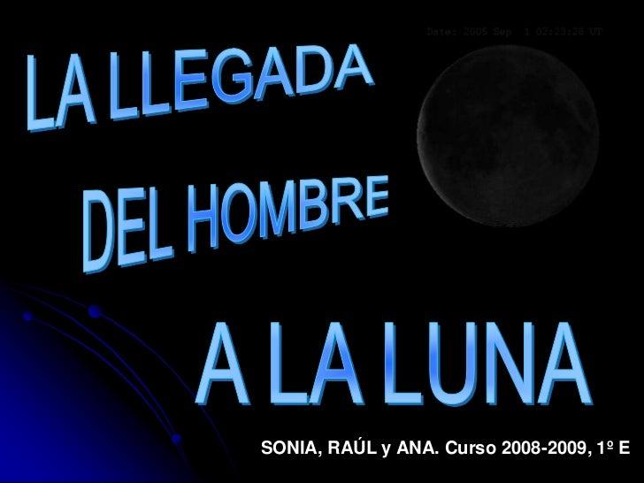 LA LLEGADA<br />DEL HOMBRE<br />A LA LUNA<br />SONIA, RAÚL y ANA. Curso 2008-2009, 1º E<br />