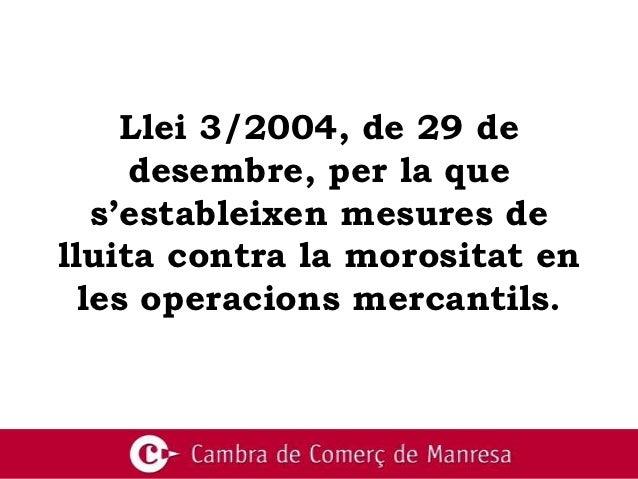 Llei 3/2004, de 29 de     desembre, per la que   s'estableixen mesures delluita contra la morositat en  les operacions mer...