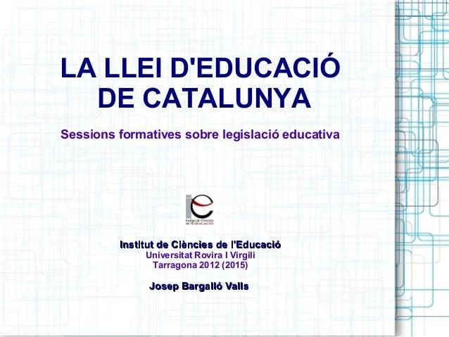 LA LLEI D'EDUCACIÓ DE CATALUNYA Sessions formatives sobre legislació educativa Institut de Ciències de l'EducacióInstitut ...