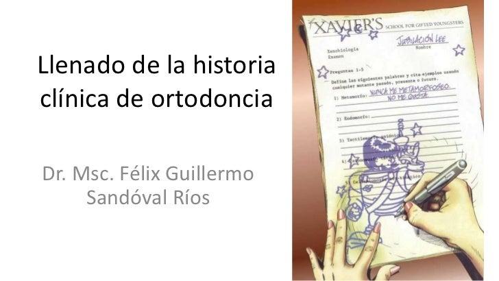 Llenado de la historiaclínica de ortodonciaDr. Msc. Félix Guillermo     Sandóval Ríos