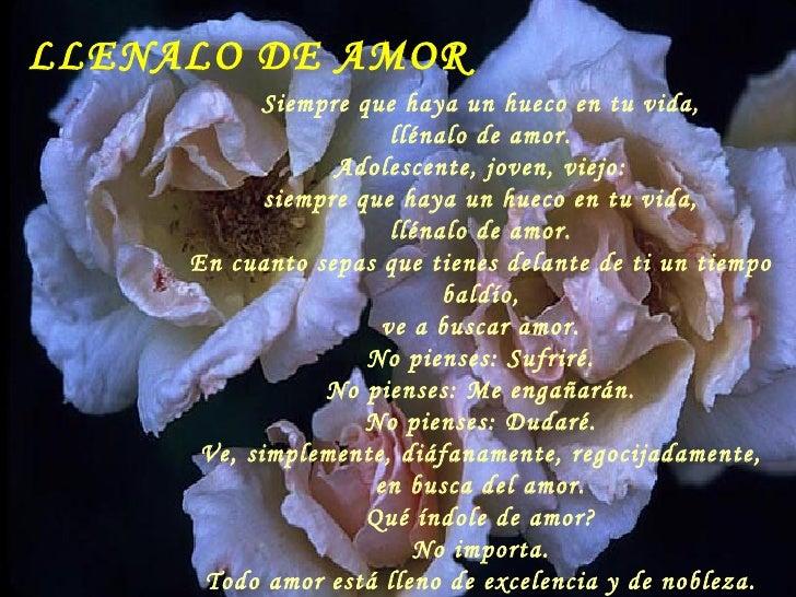 LLENALO DE AMOR            Siempre que haya un hueco en tu vida,                       llénalo de amor.                  A...