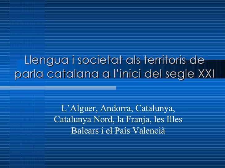 Llengua i societat als territoris de parla catalana a l'inici del segle XXI L'Alguer, Andorra, Catalunya, Catalunya Nord, ...