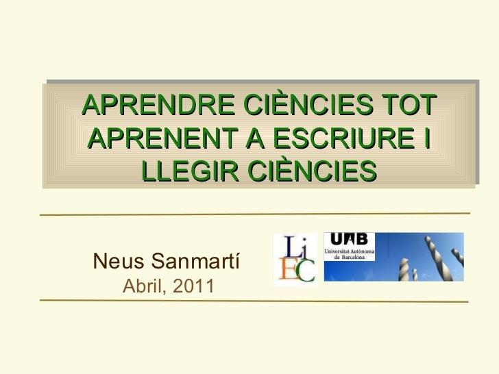 APRENDRE CIÈNCIES TOT APRENENT A ESCRIURE I LLEGIR CIÈNCIES Neus Sanmartí   Abril, 2011