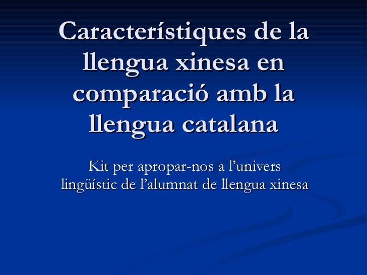 Característiques de la llengua xinesa en comparació amb la llengua catalana Kit per apropar-nos a l'univers lingüístic de ...