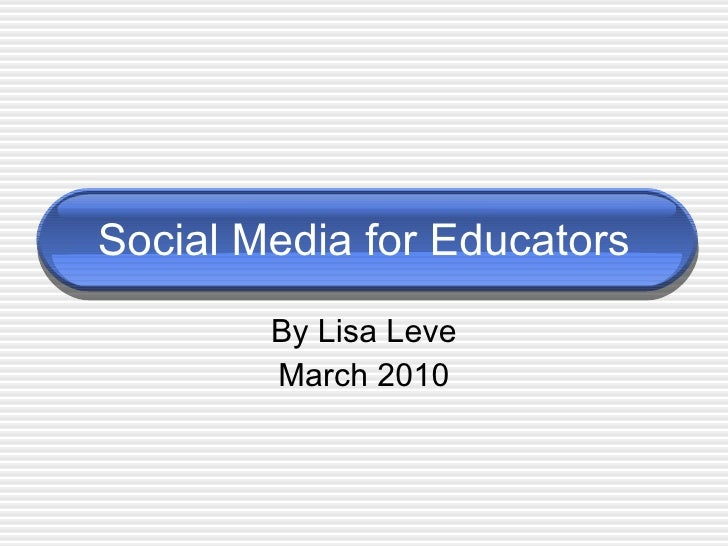 Social Media for Educators By Lisa Leve March 2010