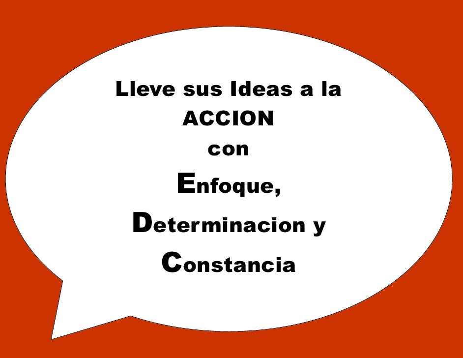 Lleve sus Ideas a la       ACCION         con      Enfoque,  Determinacion y    Constancia