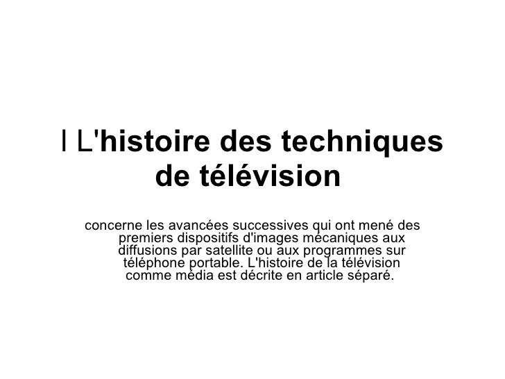 l L' histoire des techniques de télévision   concerne les avancées successives qui ont mené des premiers dispositifs d'ima...
