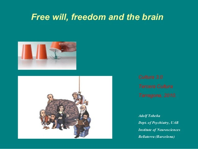 Free will, freedom and the brain Adolf Tobeña Dept. of Psychiatry, UAB Institute of Neurosciences Bellaterra (Barcelona) C...