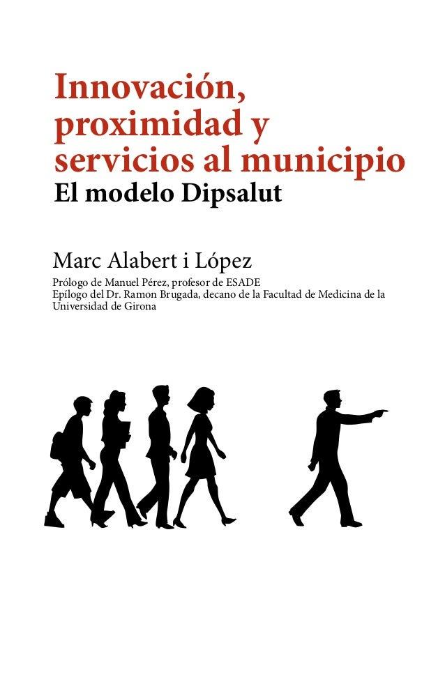 Innovación, proximidad y servicios al municipio El modelo Dipsalut Marc Alabert i López  Prólogo de Manuel Pérez, profesor...