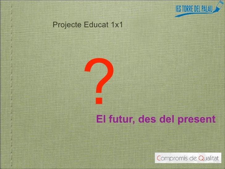 Projecte Educat 1x1            ?   El futur, des del present