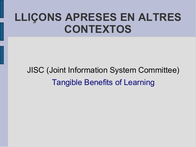 LLIÇONS APRESES EN ALTRES        CONTEXTOS JISC (Joint Information System Committee)       Tangible Benefits of Learning