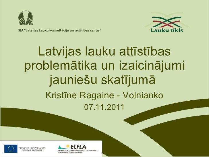 Latvijas lauku attīstības problemātika un izaicinājumi jauniešu skatījumā   Kristīne Ragaine - Volnianko 07.11.2011