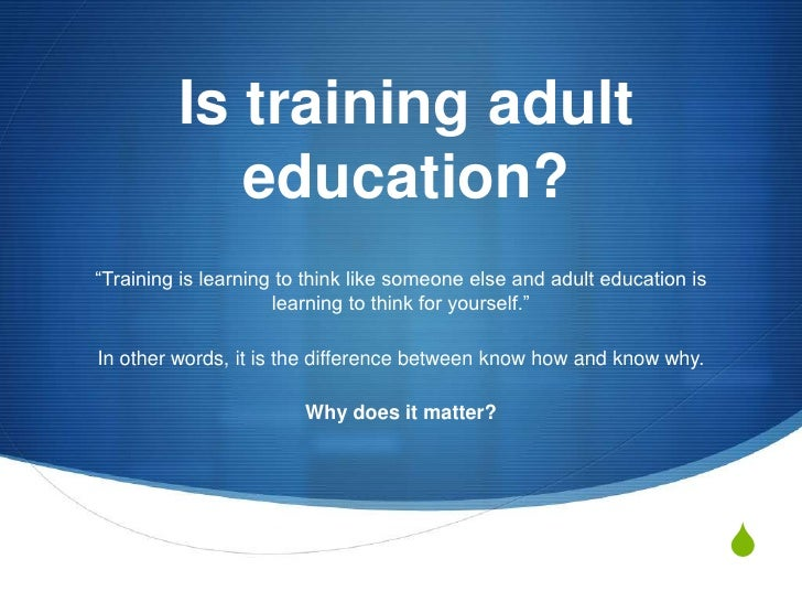 "Is training adult education?<br />""Training is learning to think like someone else and adult education is learning to thin..."