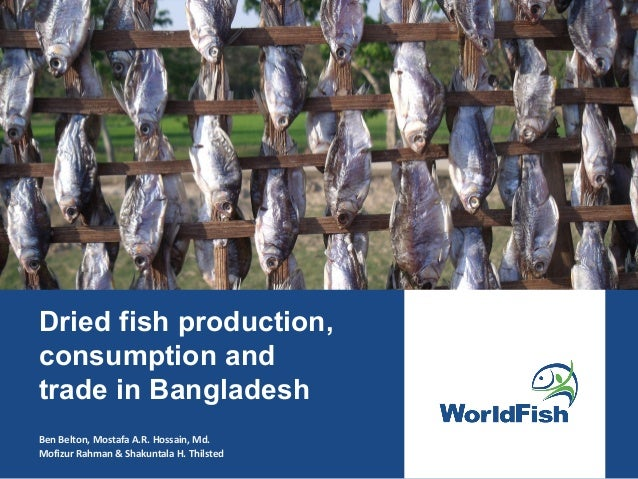 Dried Fish Production, Consumption and Trade in Bangladesh. By Ben Belton, Mostafa A.R. Hossain, Md. Mofizur Rahman and Shakuntala H. Thilsted.