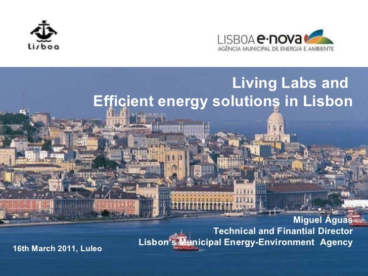 Living Labs and  Efficient energy solutions in Lisbon Miguel Águas Technical and Finantial Director Lisbon's Municipal Ene...