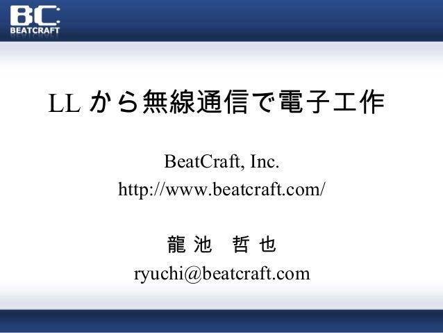 LL から無線通信で電子工作 BeatCraft, Inc. http://www.beatcraft.com/ 龍 池 哲 也 ryuchi@beatcraft.com