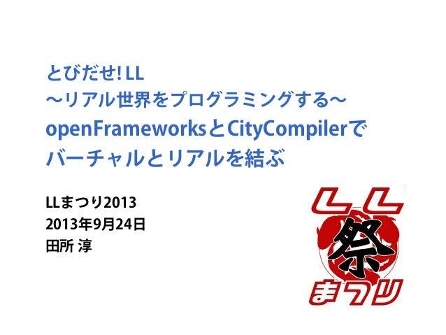 とびだせ! LL ∼リアル世界をプログラミングする∼ openFrameworksとCityCompilerで バーチャルとリアルを結ぶ LLまつり2013 2013年9月24日 田所 淳